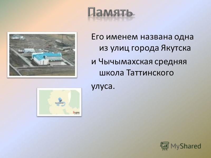 Его именем названа одна из улиц города Якутска и Чычымахская средняя школа Таттинского улуса.