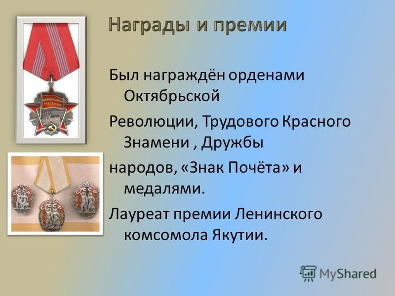 Был награждён орденами Октябрьской Революции, Трудового Красного Знамени, Дружбы народов, «Знак Почёта» и медалями. Лауреат премии Ленинского комсомола Якутии.