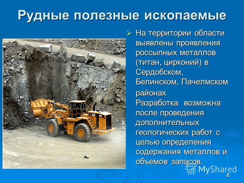 8 Рудные полезные ископаемые На территории области выявлены проявления россыпных металлов (титан, цирконий) в Сердобском, Белинском, Пачелмском районах Разработка возможна после проведения дополнительных геологических работ с целью определения содерж