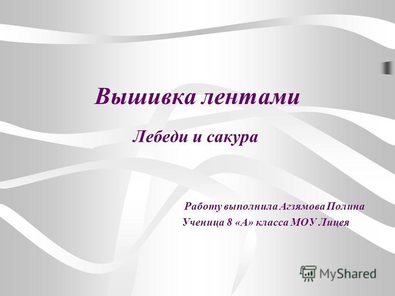 Вышивка лентами Лебеди и сакура Работу выполнила Агзямова Полина Ученица 8 «А» класса МОУ Лицея