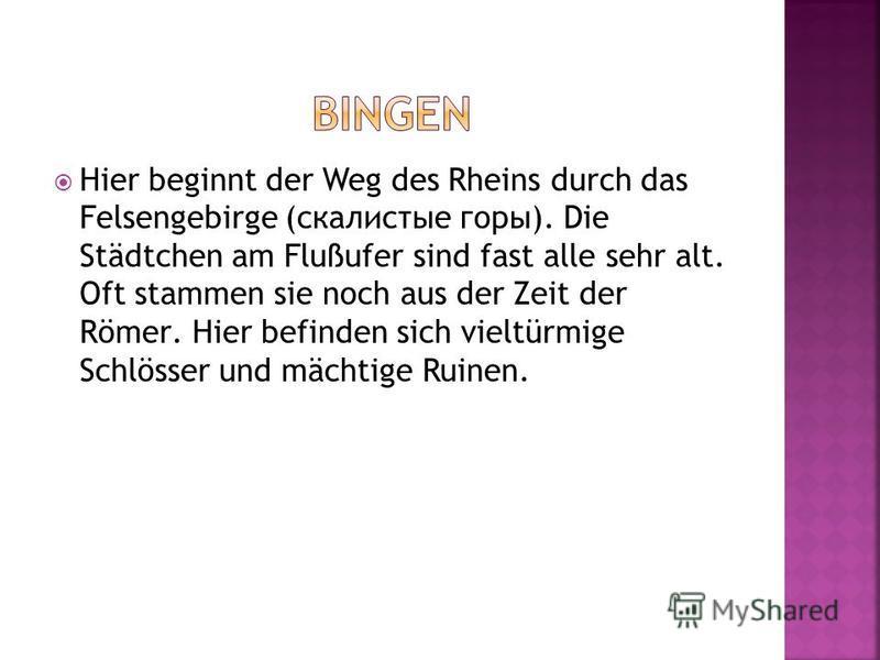 Hier beginnt der Weg des Rheins durch das Felsengebirge (скалистые горы). Die Städtchen am Flußufer sind fast alle sehr alt. Oft stammen sie noch aus der Zeit der Römer. Hier befinden sich vieltürmige Schlösser und mächtige Ruinen.