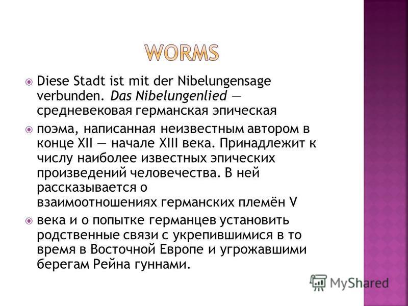 Diese Stadt ist mit der Nibelungensage verbunden. Das Nibelungenlied средневековая германская эпическая поэма, написанная неизвестным автором в конце XII начале XIII века. Принадлежит к числу наиболее известных эпических произведений человечества. В