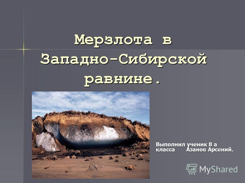 Мерзлота в Западно-Сибирской равнине. Выполнил ученик 8 а класса Азанов Арсений. Выполнил ученик 8 а класса Азанов Арсений.