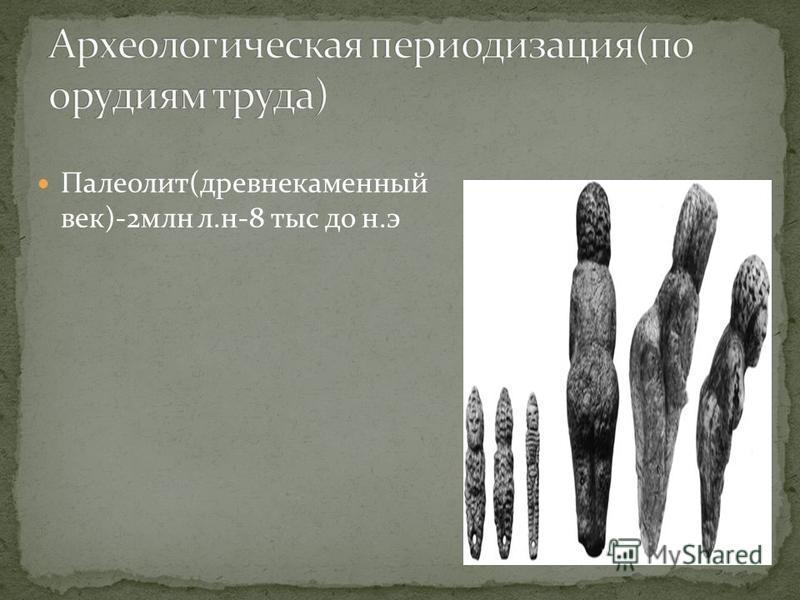 Палеолит(древнекаменный век)-2 млн л.н-8 тыс до н.э