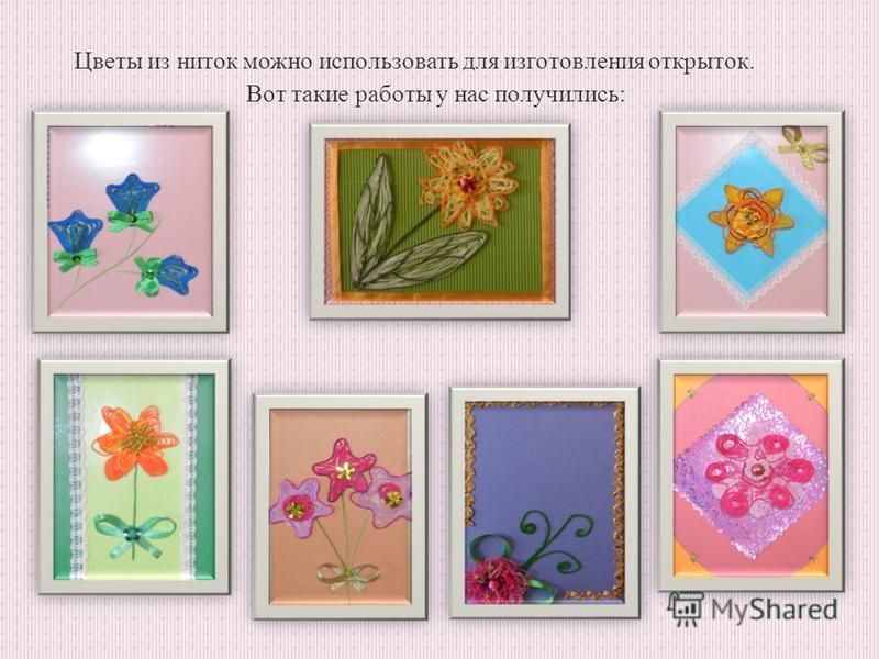 Цветы из ниток можно использовать для изготовления открыток. Вот такие работы у нас получились: