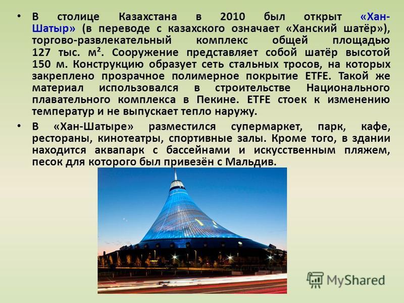 В столице Казахстана в 2010 был открыт «Хан- Шатыр» (в переводе с казахского означает «Ханский шатёр»), торгово-развлекательный комплекс общей площадью 127 тыс. м². Сооружение представляет собой шатёр высотой 150 м. Конструкцию образует сеть стальных