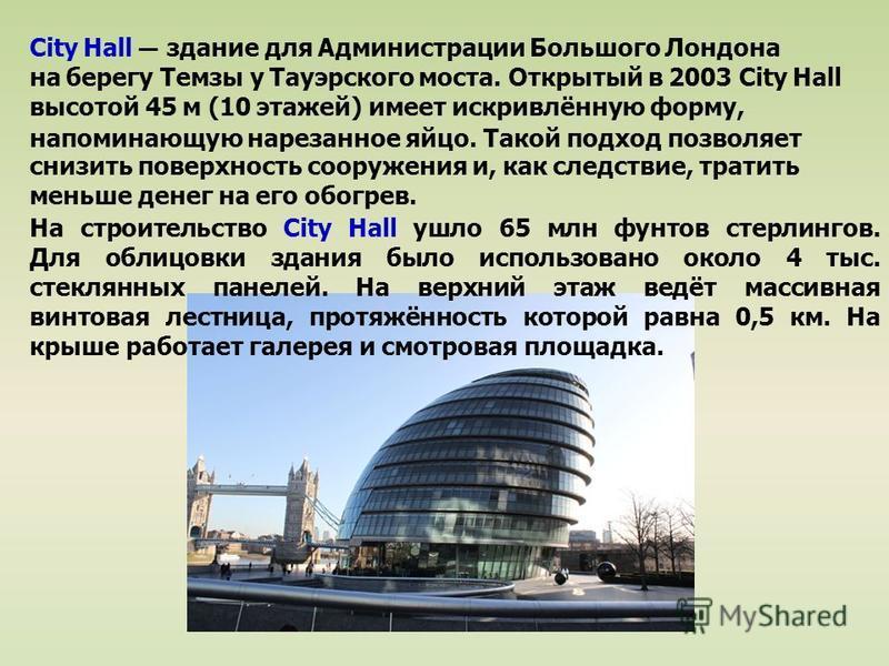City Hall здание для Администрации Большого Лондона на берегу Темзы у Тауэрского моста. Открытый в 2003 City Hall высотой 45 м (10 этажей) имеет искривлённую форму, напоминающую нарезанное яйцо. Такой подход позволяет снизить поверхность сооружения и