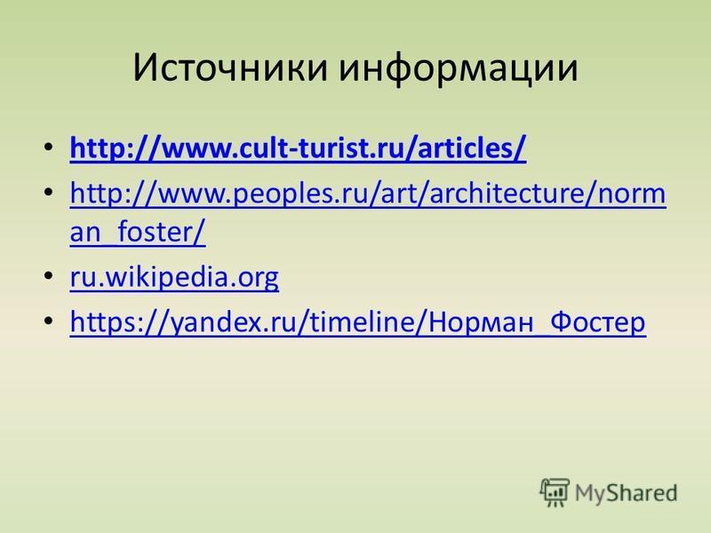 Источники информации http://www.cult-turist.ru/articles/ http://www.peoples.ru/art/architecture/norm an_foster/ http://www.peoples.ru/art/architecture/norm an_foster/ ru.wikipedia.org https://yandex.ru/timeline/Норман_Фостер https://yandex.ru/timelin