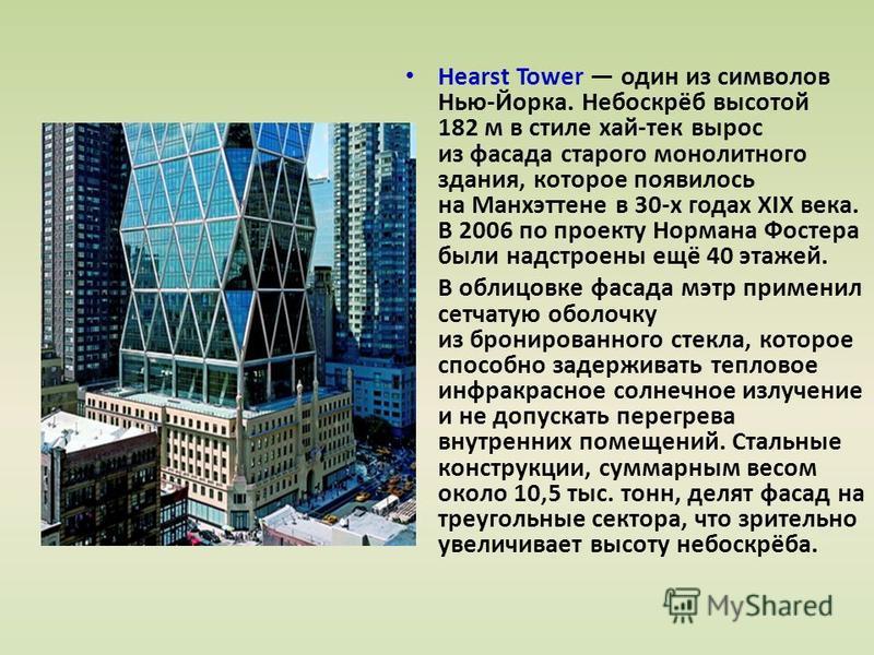 Hearst Tower один из символов Нью-Йорка. Небоскрёб высотой 182 м в стиле хай-тек вырос из фасада старого монолитного здания, которое появилось на Манхэттене в 30-х годах XIX века. В 2006 по проекту Нормана Фостера были надстроены ещё 40 этажей. В обл