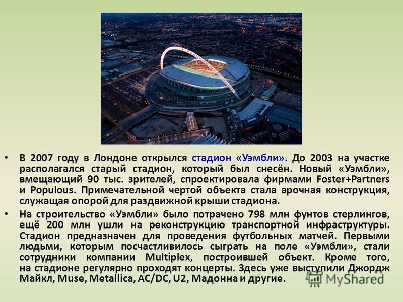 В 2007 году в Лондоне открылся стадион «Уэмбли». До 2003 на участке располагался старый стадион, который был снесён. Новый «Уэмбли», вмещающий 90 тыс. зрителей, спроектировала фирмами Foster+Partners и Populous. Примечательной чертой объекта стала ар