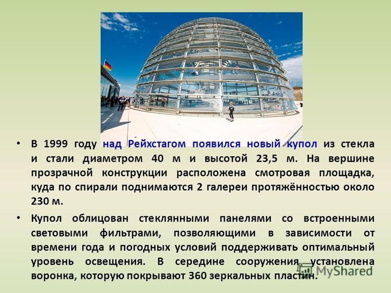 В 1999 году над Рейхстагом появился новый купол из стекла и стали диаметром 40 м и высотой 23,5 м. На вершине прозрачной конструкции расположена смотровая площадка, куда по спирали поднимаются 2 галереи протяжённостью около 230 м. Купол облицован сте