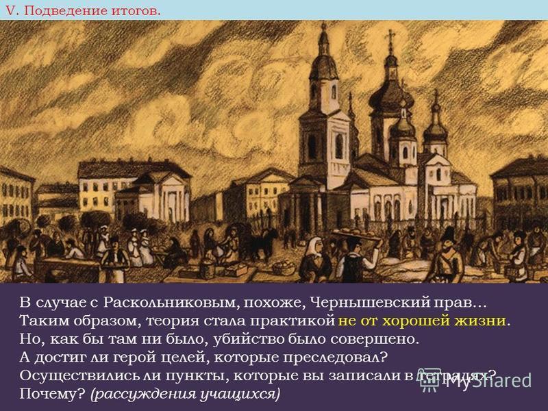 В случае с Раскольниковым, похоже, Чернышевский прав… Таким образом, теория стала практикой не от хорошей жизни. Но, как бы там ни было, убийство было совершено. А достиг ли герой целей, которые преследовал? Осуществились ли пункты, которые вы записа