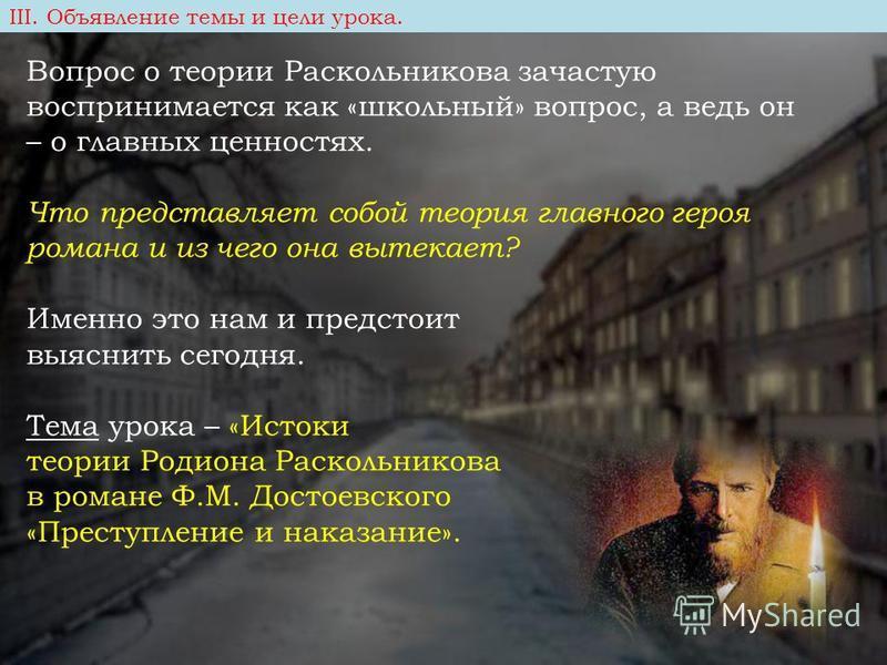 Вопрос о теории Раскольникова зачастую воспринимается как «школьный» вопрос, а ведь он – о главных ценностях. Что представляет собой теория главного героя романа и из чего она вытекает? Именно это нам и предстоит выяснить сегодня. Тема урока – «Исток