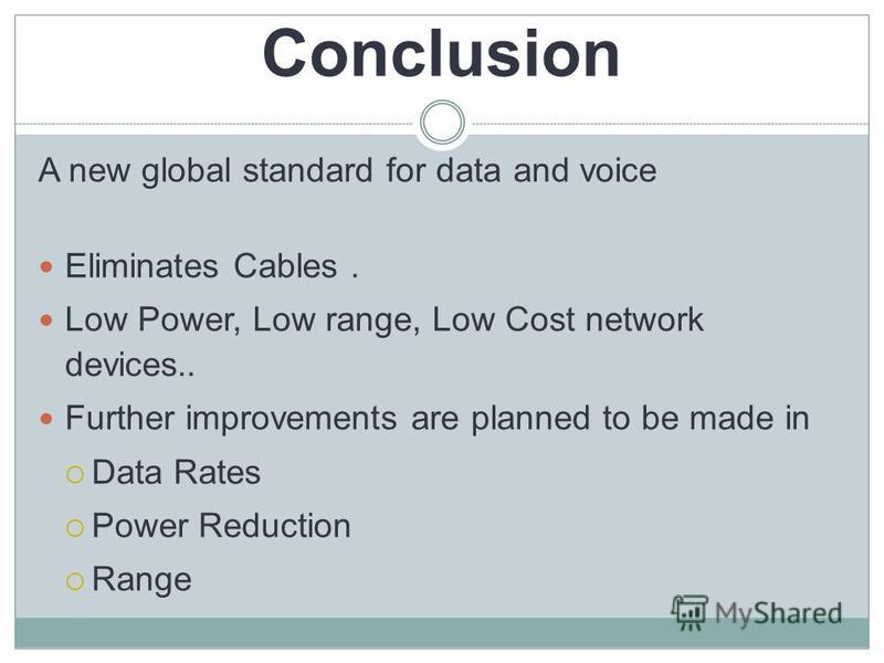 Conclusion A new global standard for data and voice Eliminates Cables. Low Power, Low range, Low Cost network devices.. Further improvements are planned to be made in Data Rates Power Reduction Range