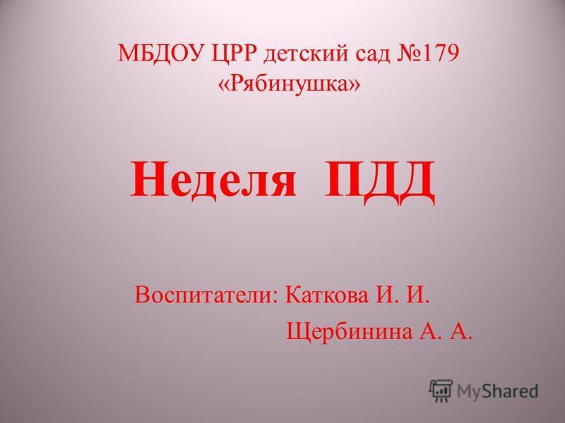 Неделя ПДД Воспитатели: Каткова И. И. Щербинина А. А. МБДОУ ЦРР детский сад 179 «Рябинушка»