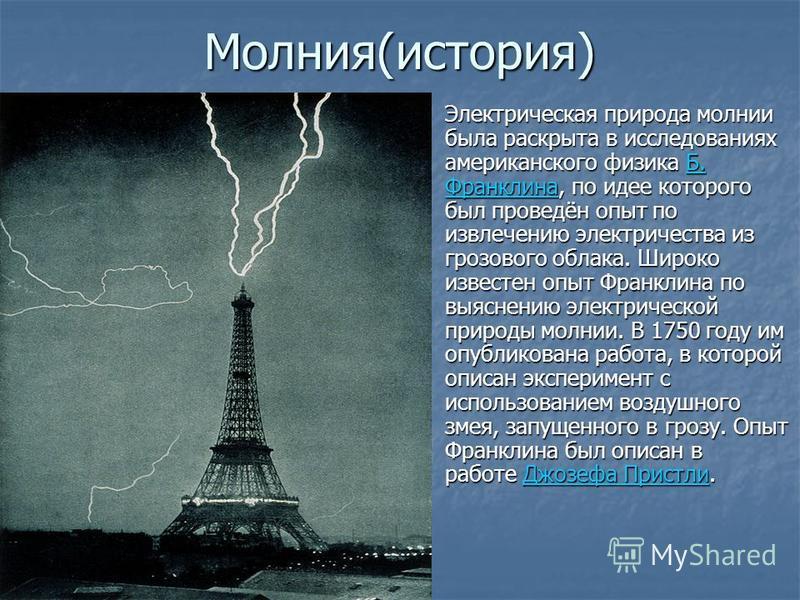 Молиния(история) Электрическая природа молнии была раскрыта в исследованиях американского физика Б. Франклина, по идее которого был проведён опыт по извлечению электричества из грозового облака. Широко известен опыт Франклина по выяснению электрическ