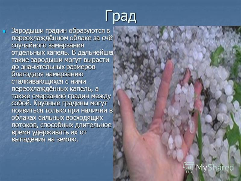 Град Зародыши градин образуются в переохлаждённом облаке за счёт случайного замерзания отдельных капель. В дальнейшем такие зародыши могут вырасти до значительных размеров благодаря намерзанию сталкивающихся с ними переохлаждённых капель, а также сме