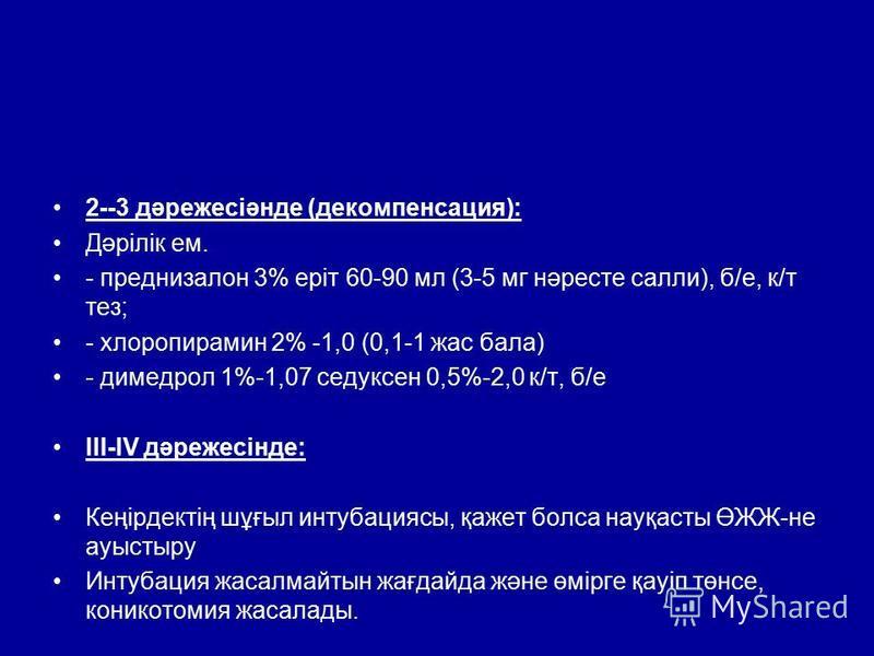 2--3 дəрежесіəнде (декомпенсация): Дəрілік ем. - преднизалон 3% еріт 60-90 мл (3-5 мг нəресте салли), б/е, к/т тез; - хлоропирамин 2% -1,0 (0,1-1 жас бала) - димедрол 1%-1,07 седуксен 0,5%-2,0 к/т, б/е ІІІ-ІV дəрежесінде: Кеңірдектің шұғыл интубацияс