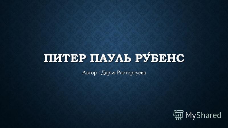 ПИТЕР ПАУЛЬ РУБЕНС Автор : Дарья Расторгуева