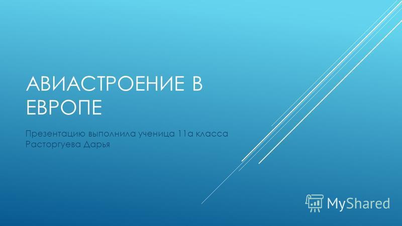 АВИАСТРОЕНИЕ В ЕВРОПЕ Презентацию выполнила ученица 11 а класса Расторгуева Дарья