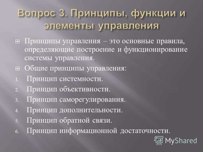 Принципы управления – это основные правила, определяющие построение и функционирование системы управления. Общие принципы управления : 1. Принцип системности. 2. Принцип объективности. 3. Принцип саморегулирования. 4. Принцип дополнительности. 5. При
