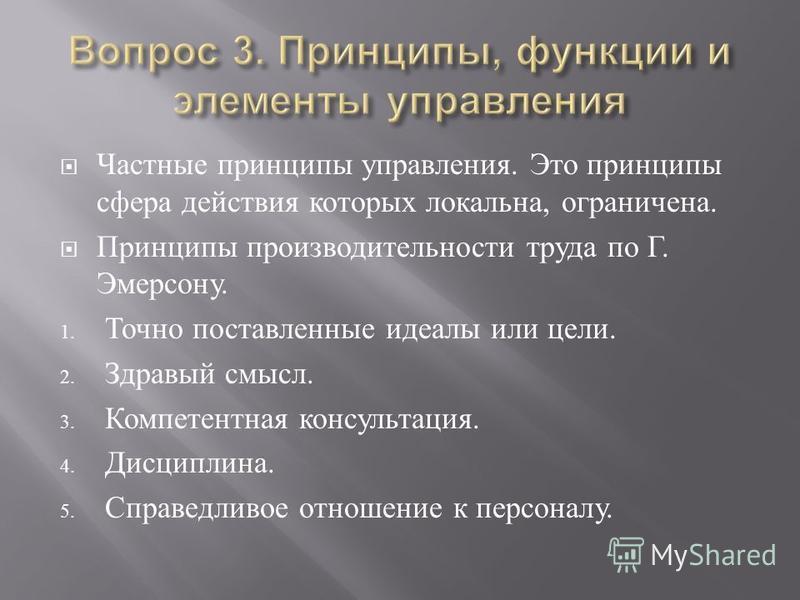 Частные принципы управления. Это принципы сфера действия которых локальна, ограничена. Принципы производительности труда по Г. Эмерсону. 1. Точно поставленные идеалы или цели. 2. Здравый смысл. 3. Компетентная консультация. 4. Дисциплина. 5. Справедл