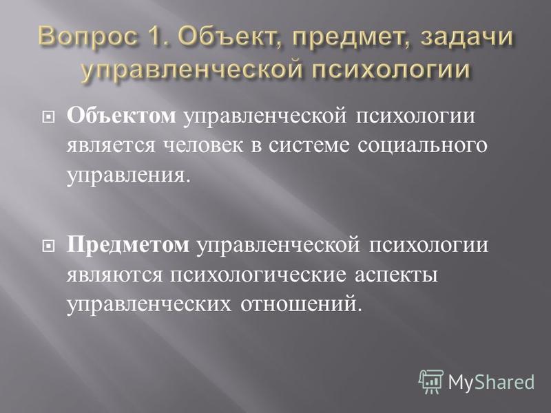 Объектом управленческой психологии является человек в системе социального управления. Предметом управленческой психологии являются психологические аспекты управленческих отношений.