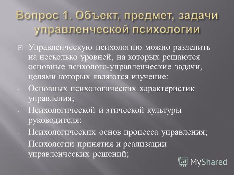 Управленческую психологию можно разделить на несколько уровней, на которых решаются основные психолого - управленческие задачи, целями которых являются изучение : - Основных психологических характеристик управления ; - Психологической и этической кул