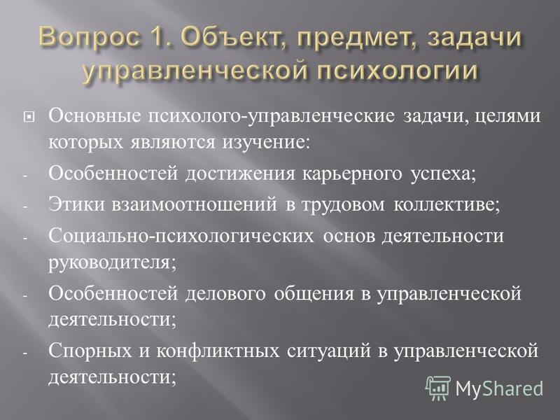 Основные психолого - управленческие задачи, целями которых являются изучение : - Особенностей достижения карьерного успеха ; - Этики взаимоотношений в трудовом коллективе ; - Социально - психологических основ деятельности руководителя ; - Особенносте