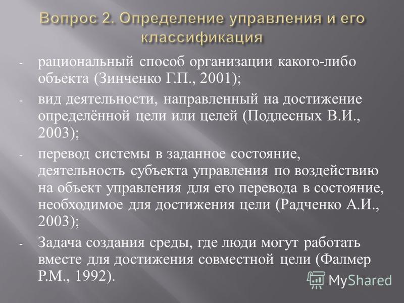 - рациональный способ организации какого - либо объекта ( Зинченко Г. П., 2001); - вид деятельности, направленный на достижение определённой цели или целей ( Подлесных В. И., 2003); - перевод системы в заданное состояние, деятельность субъекта управл