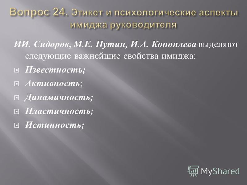 ИИ. Сидоров, М. Е. Путин, И. А. Коноплева выделяют следующие важнейшие свойства имиджа : Известность ; Активность ; Динамичность ; Пластичность ; Истинность ;