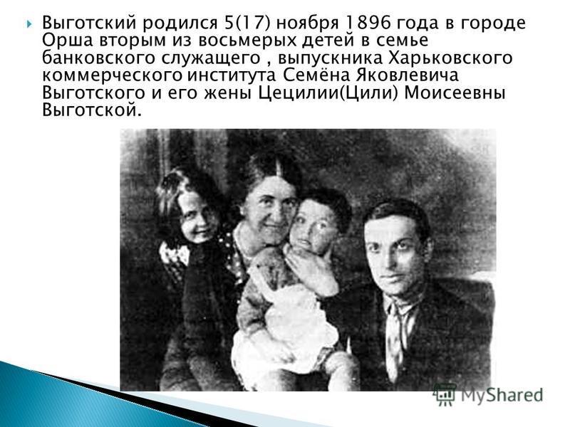 Выготский родился 5(17) ноября 1896 года в городе Орша вторым из восьмерых детей в семье банковского служащего, выпускника Харьковского коммерческого института Семёна Яковлевича Выготского и его жены Цецилии(Цили) Моисеевны Выготской.