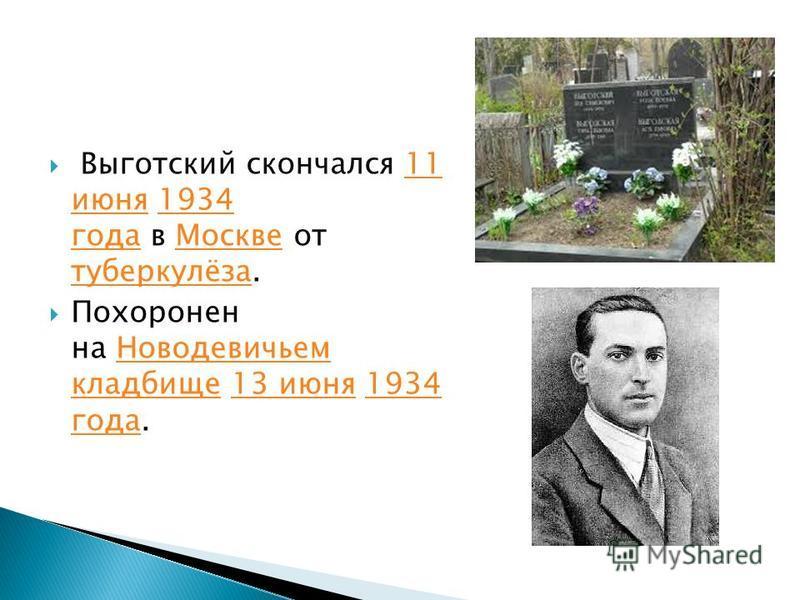 Выготский скончался 11 июня 1934 года в Москве от туберкулёза.11 июня 1934 года Москве туберкулёза Похоронен на Новодевичьем кладбище 13 июня 1934 года.Новодевичьем кладбище 13 июня 1934 года