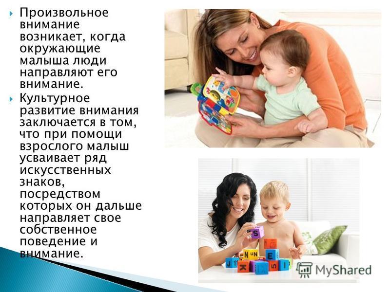 Произвольное внимание возникает, когда окружающие малыша люди направляют его внимание. Культурное развитие внимания заключается в том, что при помощи взрослого малыш усваивает ряд искусственных знаков, посредством которых он дальше направляет свое со