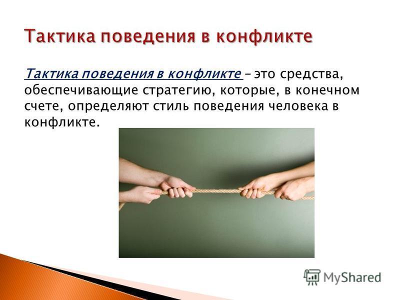 Тактика поведения в конфликте – это средства, обеспечивающие стратегию, которые, в конечном счете, определяют стиль поведения человека в конфликте.