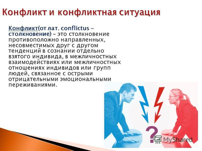 Конфликт(от лат. conflictus - столкновение) – это столкновение противоположно направленных, несовместимых друг с другом тенденций в сознании отдельно взятого индивида, в межличностных взаимодействиях или межличностных отношениях индивидов или групп л