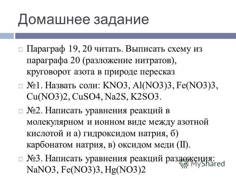 Домашнее задание Параграф 19, 20 читать. Выписать схему из параграфа 20 (разложение нитратов), круговорот азота в природе пересказ 1. Назвать соли: KNO3, Al(NO3)3, Fe(NO3)3, Cu(NO3)2, CuSO4, Na2S, K2SO3. 2. Написать уравнения реакций в молекулярном и