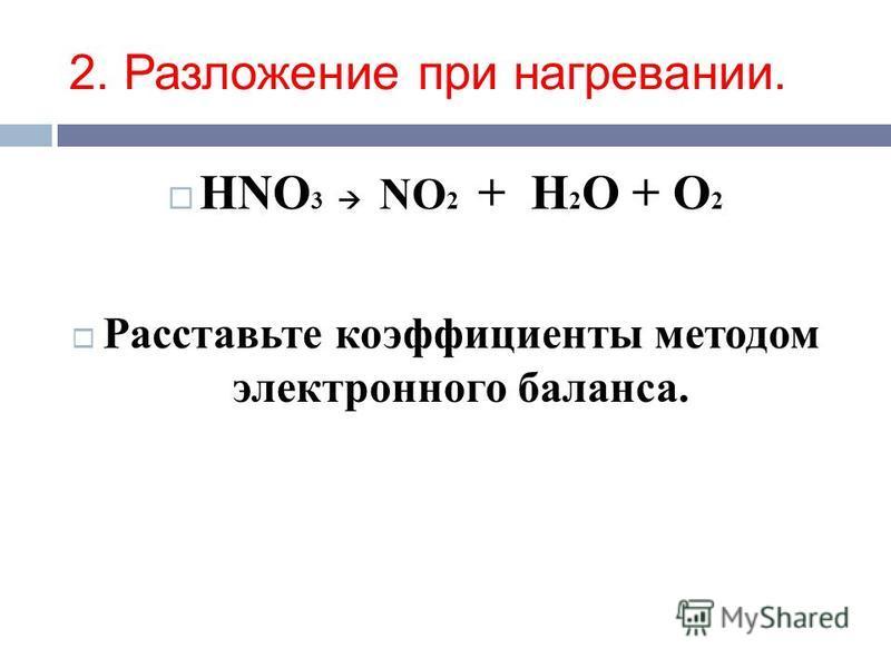 2. Разложение при нагревании. HNO 3 NO 2 + H 2 O + O 2 Расставьте коэффициенты методом электронного баланса.