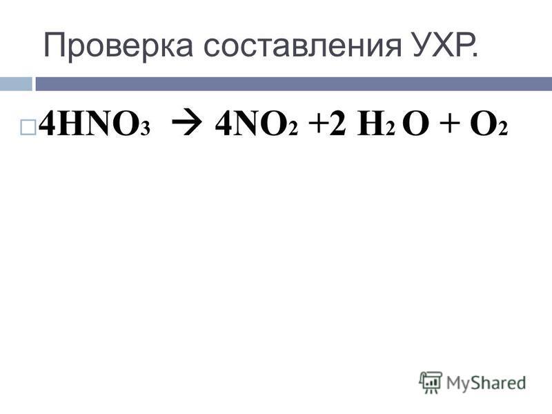 Проверка составления УХР. 4HNO 3 4NO 2 +2 Н 2 О + O 2