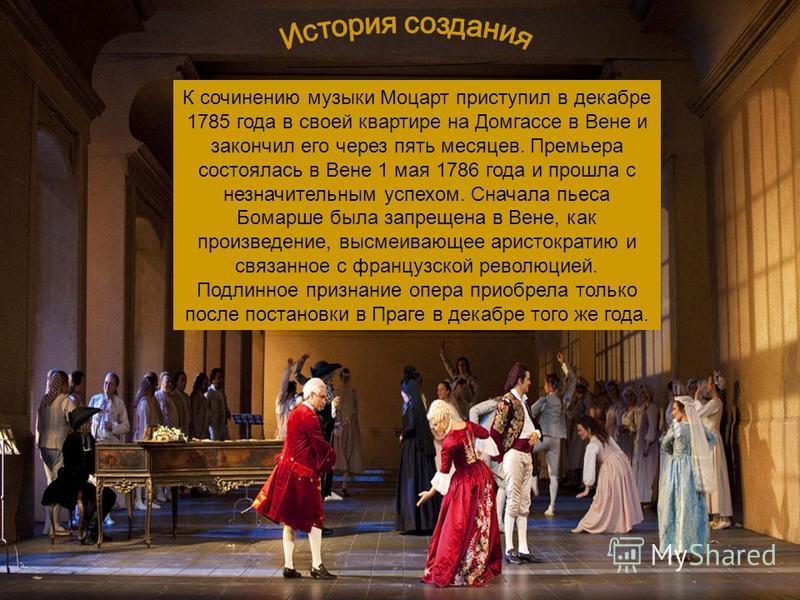 К сочинению музыки Моцарт приступил в декабре 1785 года в своей квартире на Домгассе в Вене и закончил его через пять месяцев. Премьера состоялась в Вене 1 мая 1786 года и прошла с незначительным успехом. Сначала пьеса Бомарше была запрещена в Вене,