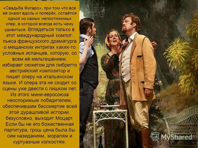 «Свадьба Фигаро», при том что все её знают вдоль и поперёк, остаётся одной из самых непостижимых опер, в которой всегда есть чему удивиться. Вглядеться только в этот международный компот: пьеса французского драматурга о мещанских интригах каких-то ус