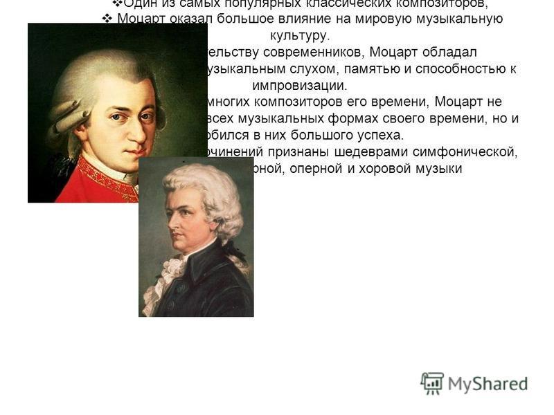 1. Один из самых популярных классических композиторов, Моцарт оказал большое влияние на мировую музыкальную культуру. По свидетельству современников, Моцарт обладал феноменальным музыкальным слухом, памятью и способностью к импровизации. В отличие от