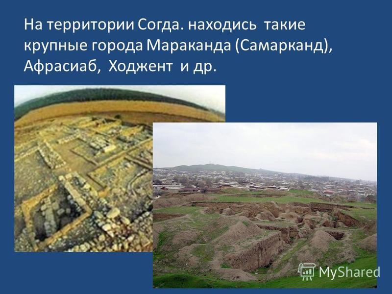 На территории Согда. находись такие крупные города Мараканда (Самарканд), Афрасиаб, Ходжент и др.