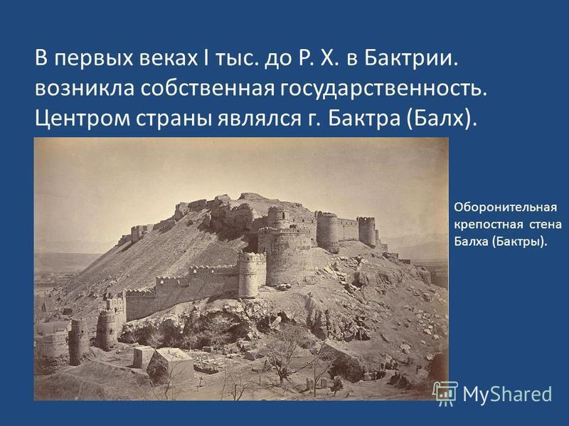 В первых веках I тыс. до Р. Х. в Бактрии. возникла собственная государственность. Центром страны являлся г. Бактра (Балх). Оборонительная крепостная стена Балха (Бактры).