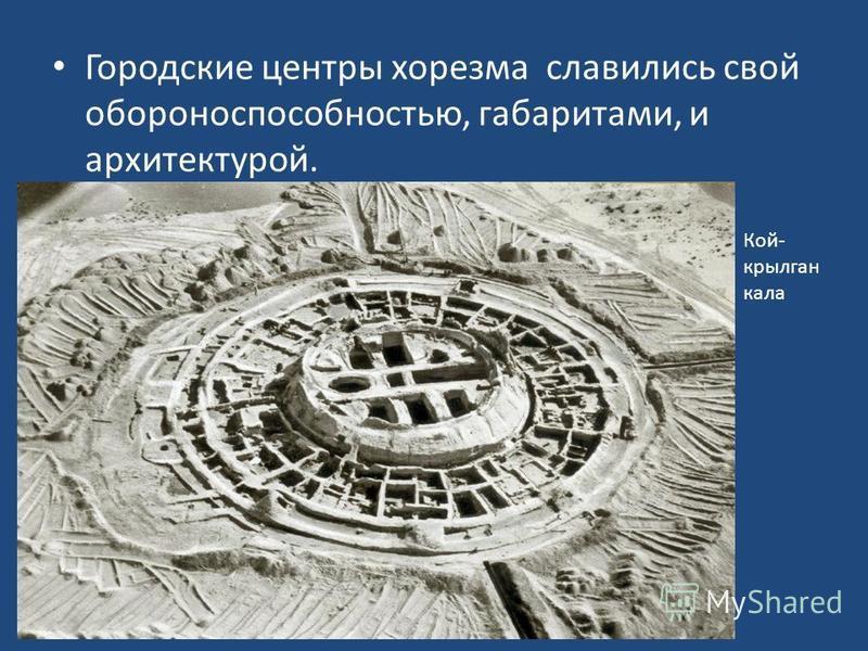 Городские центры хорезма славились свой обороноспособностью, габаритами, и архитектурой. Кой- крылган кала