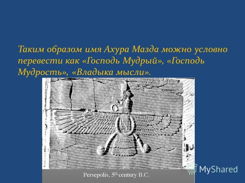 Таким образом имя Ахура Мазда можно условно перевести как «Господь Мудрый», «Господь Мудрость», «Владыка мысли».