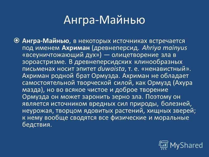 Ангра-Майнью Ангра-Майнью, в некоторых источниках встречается под именем Ахриман (древнеперсид. Ahriya mainyus «всеуничтожающий дух») олицетворение зла в зороастризме. В древнеперсидских клинообразных письменах носит эпитет duwaista, т. е. «ненавистн