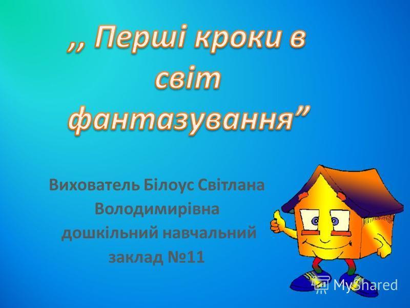 Вихователь Білоус Світлана Володимирівна дошкільний навчальний заклад 11
