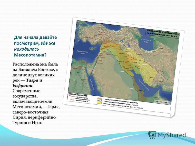 Для начала давайте посмотрим, где же находилась Месопотамия? Расположена она была на Ближнем Востоке, в долине двух великих рек Тигра и Евфрата. Современные государства, включающие земли Месопотамии, Ирак, северо-восточная Сирия, периферийно Турция и