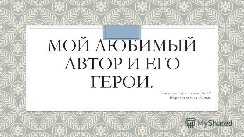 МОЙ ЛЮБИМЫЙ АВТОР И ЕГО ГЕРОИ. Ученица 7«б» школы 19 Боровиковская Дарья.